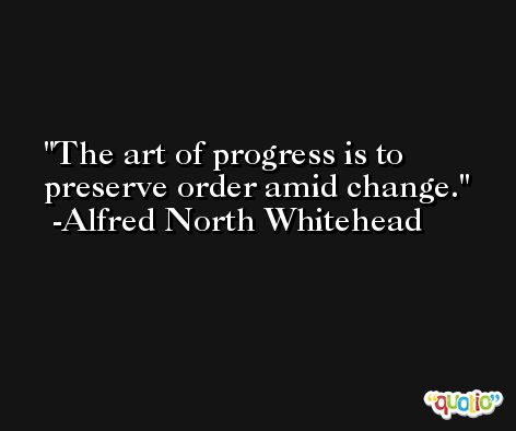 The art of progress is to preserve order amid change. -Alfred North Whitehead