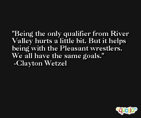 Being the only qualifier from River Valley hurts a little bit. But it helps being with the Pleasant wrestlers. We all have the same goals. -Clayton Wetzel