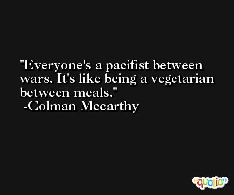 Everyone's a pacifist between wars. It's like being a vegetarian between meals. -Colman Mccarthy