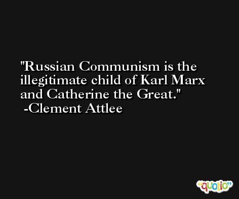 Russian Communism is the illegitimate child of Karl Marx and Catherine the Great. -Clement Attlee