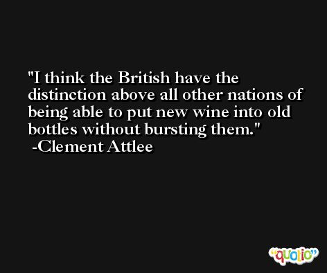 I think the British have the distinction above all other nations of being able to put new wine into old bottles without bursting them. -Clement Attlee