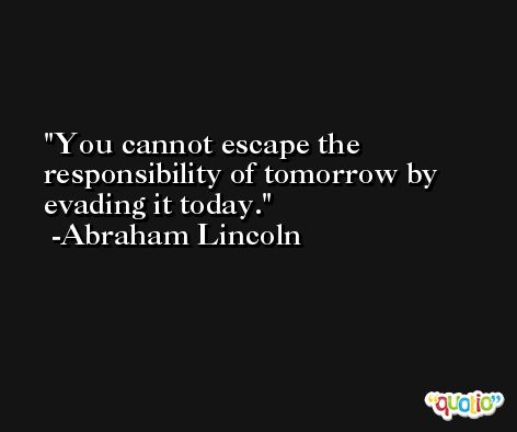 You cannot escape the responsibility of tomorrow by evading it today. -Abraham Lincoln