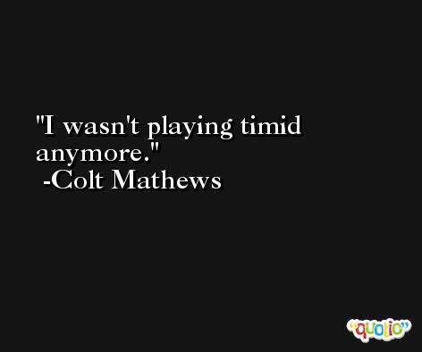 I wasn't playing timid anymore. -Colt Mathews