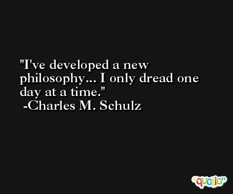I've developed a new philosophy... I only dread one day at a time. -Charles M. Schulz