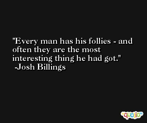 Every man has his follies - and often they are the most interesting thing he had got. -Josh Billings