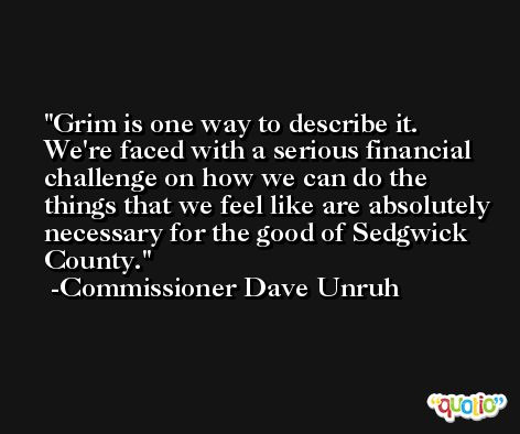 Grim is one way to describe it. We're faced with a serious financial challenge on how we can do the things that we feel like are absolutely necessary for the good of Sedgwick County. -Commissioner Dave Unruh