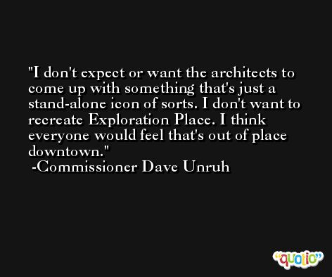 I don't expect or want the architects to come up with something that's just a stand-alone icon of sorts. I don't want to recreate Exploration Place. I think everyone would feel that's out of place downtown. -Commissioner Dave Unruh