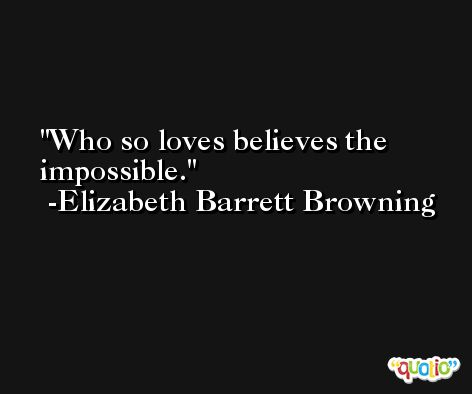 Who so loves believes the impossible. -Elizabeth Barrett Browning
