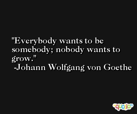 Everybody wants to be somebody; nobody wants to grow. -Johann Wolfgang von Goethe