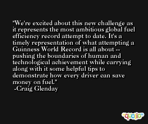 We're excited about this new challenge as it represents the most ambitious global fuel efficiency record attempt to date. It's a timely representation of what attempting a Guinness World Record is all about -- pushing the boundaries of human and technological achievement while carrying along with it some helpful tips to demonstrate how every driver can save money on fuel. -Craig Glenday