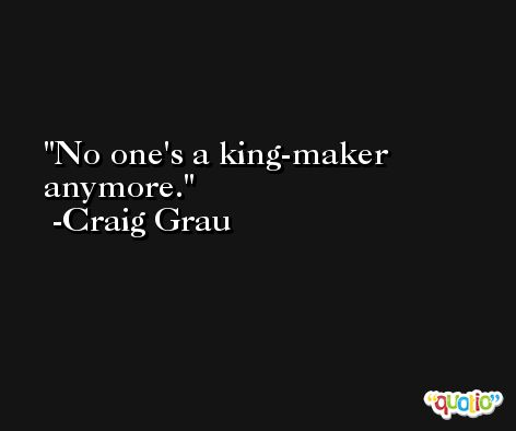 No one's a king-maker anymore. -Craig Grau