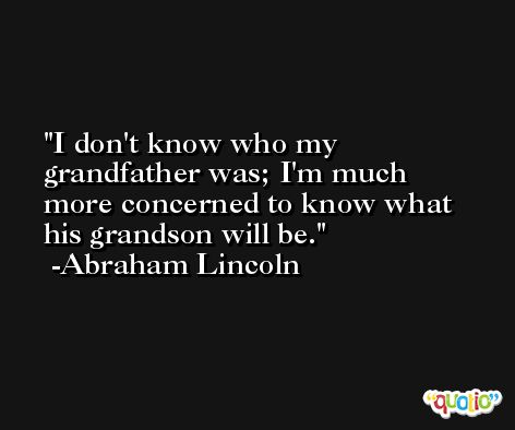 I don't know who my grandfather was; I'm much more concerned to know what his grandson will be. -Abraham Lincoln