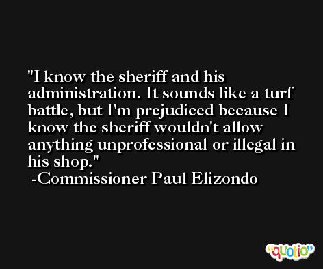 I know the sheriff and his administration. It sounds like a turf battle, but I'm prejudiced because I know the sheriff wouldn't allow anything unprofessional or illegal in his shop. -Commissioner Paul Elizondo
