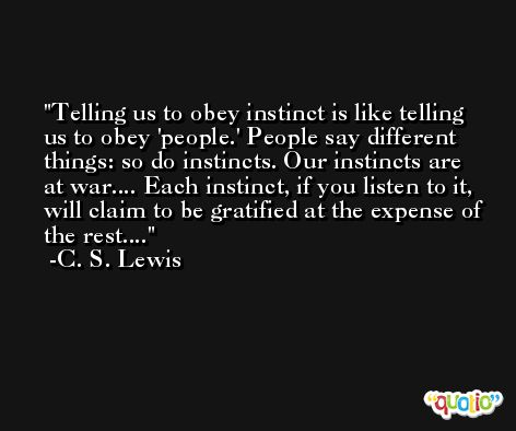 Telling us to obey instinct is like telling us to obey 'people.' People say different things: so do instincts. Our instincts are at war.... Each instinct, if you listen to it, will claim to be gratified at the expense of the rest.... -C. S. Lewis