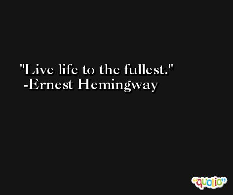 Live life to the fullest. -Ernest Hemingway