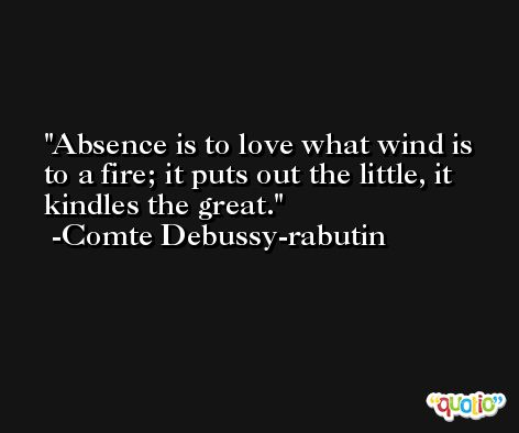 Absence is to love what wind is to a fire; it puts out the little, it kindles the great. -Comte Debussy-rabutin