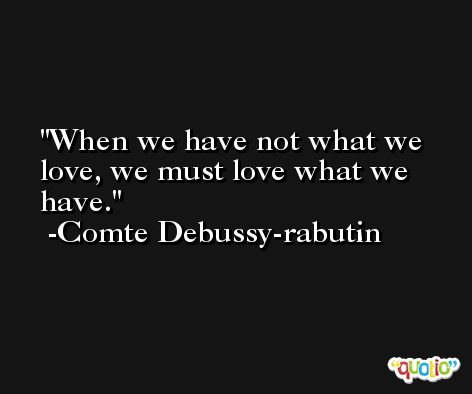 When we have not what we love, we must love what we have. -Comte Debussy-rabutin
