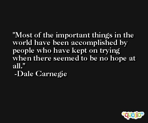 Most of the important things in the world have been accomplished by people who have kept on trying when there seemed to be no hope at all. -Dale Carnegie