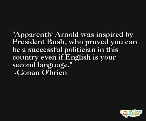 Apparently Arnold was inspired by President Bush, who proved you can be a successful politician in this country even if English is your second language. -Conan O'brien