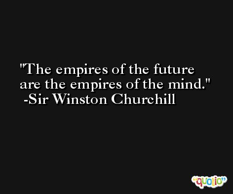 The empires of the future are the empires of the mind. -Sir Winston Churchill