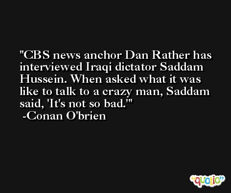 CBS news anchor Dan Rather has interviewed Iraqi dictator Saddam Hussein. When asked what it was like to talk to a crazy man, Saddam said, 'It's not so bad.' -Conan O'brien
