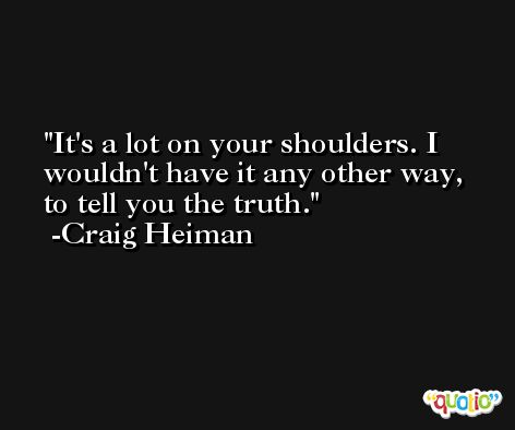 It's a lot on your shoulders. I wouldn't have it any other way, to tell you the truth. -Craig Heiman