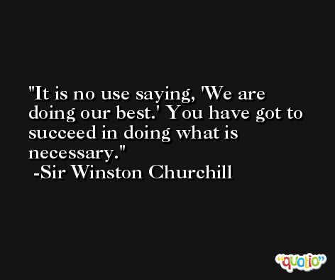 It is no use saying, 'We are doing our best.' You have got to succeed in doing what is necessary. -Sir Winston Churchill