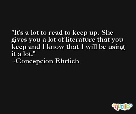 It's a lot to read to keep up. She gives you a lot of literature that you keep and I know that I will be using it a lot. -Concepcion Ehrlich