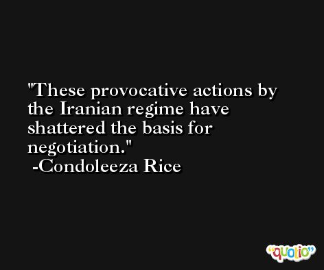 These provocative actions by the Iranian regime have shattered the basis for negotiation. -Condoleeza Rice