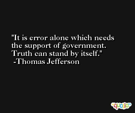 It is error alone which needs the support of government. Truth can stand by itself. -Thomas Jefferson