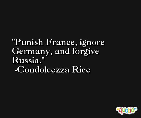 Punish France, ignore Germany, and forgive Russia. -Condoleezza Rice
