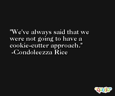 We've always said that we were not going to have a cookie-cutter approach. -Condoleezza Rice