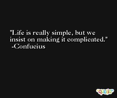 Life is really simple, but we insist on making it complicated. -Confucius