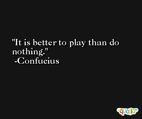 It is better to play than do nothing. -Confucius