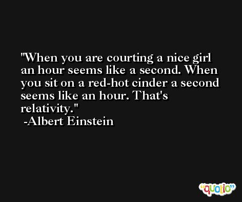 When you are courting a nice girl an hour seems like a second. When you sit on a red-hot cinder a second seems like an hour. That's relativity. -Albert Einstein