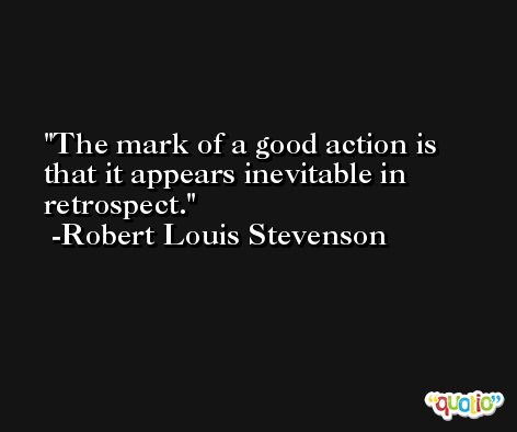 The mark of a good action is that it appears inevitable in retrospect. -Robert Louis Stevenson