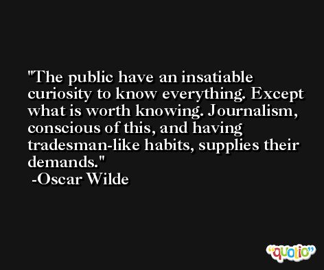 The public have an insatiable curiosity to know everything. Except what is worth knowing. Journalism, conscious of this, and having tradesman-like habits, supplies their demands. -Oscar Wilde