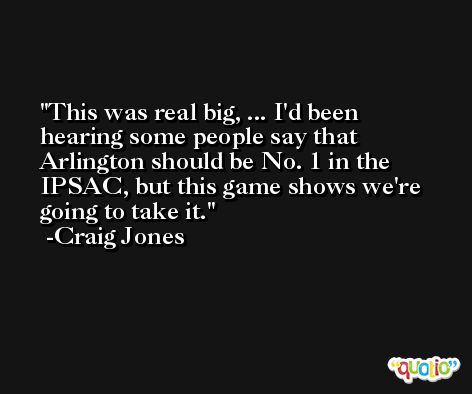 This was real big, ... I'd been hearing some people say that Arlington should be No. 1 in the IPSAC, but this game shows we're going to take it. -Craig Jones