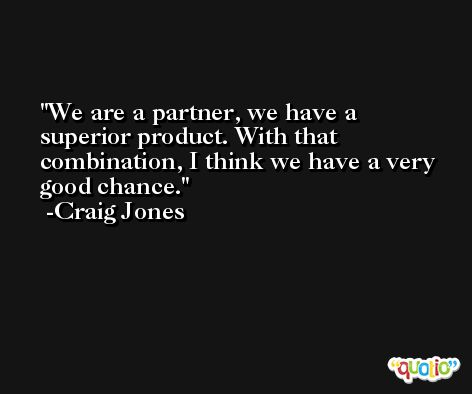 We are a partner, we have a superior product. With that combination, I think we have a very good chance. -Craig Jones