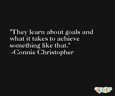 They learn about goals and what it takes to achieve something like that. -Connie Christopher
