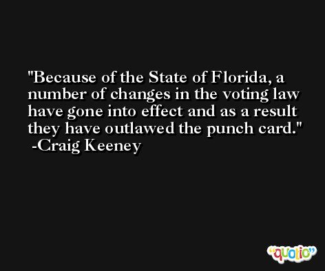 Because of the State of Florida, a number of changes in the voting law have gone into effect and as a result they have outlawed the punch card. -Craig Keeney