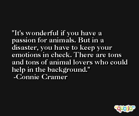It's wonderful if you have a passion for animals. But in a disaster, you have to keep your emotions in check. There are tons and tons of animal lovers who could help in the background. -Connie Cramer