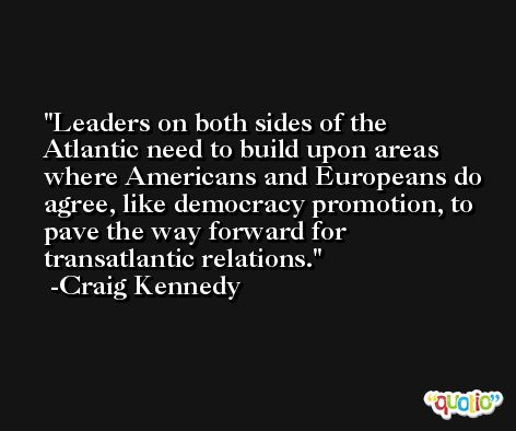 Leaders on both sides of the Atlantic need to build upon areas where Americans and Europeans do agree, like democracy promotion, to pave the way forward for transatlantic relations. -Craig Kennedy