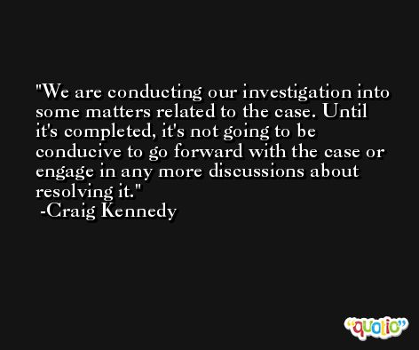 We are conducting our investigation into some matters related to the case. Until it's completed, it's not going to be conducive to go forward with the case or engage in any more discussions about resolving it. -Craig Kennedy