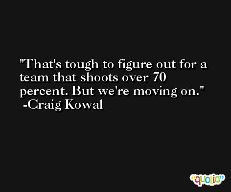 That's tough to figure out for a team that shoots over 70 percent. But we're moving on. -Craig Kowal