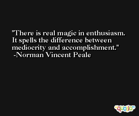 There is real magic in enthusiasm. It spells the difference between mediocrity and accomplishment. -Norman Vincent Peale