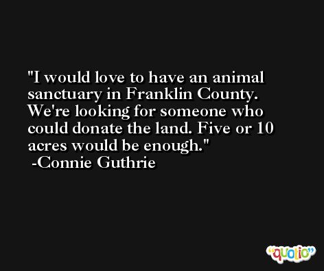 I would love to have an animal sanctuary in Franklin County. We're looking for someone who could donate the land. Five or 10 acres would be enough. -Connie Guthrie