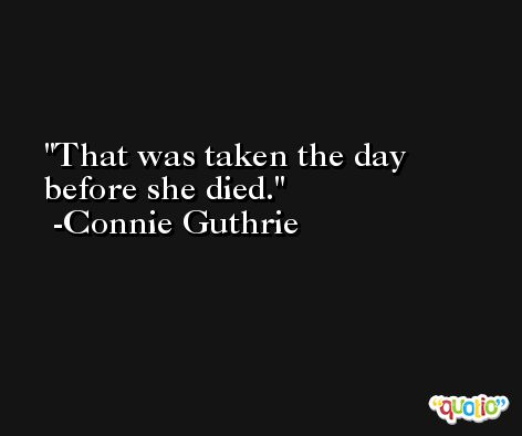 That was taken the day before she died. -Connie Guthrie