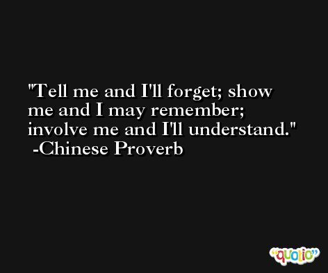 Tell me and I'll forget; show me and I may remember; involve me and I'll understand. -Chinese Proverb