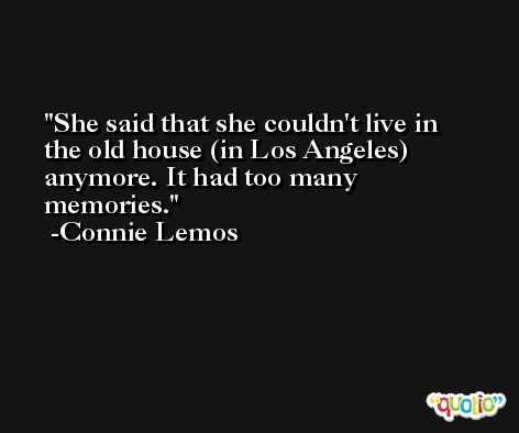 She said that she couldn't live in the old house (in Los Angeles) anymore. It had too many memories. -Connie Lemos